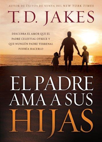 El padre ama a sus hijas: Descubra el amor que el Padre celestial ofrece y que ningún padre terrenal podría hacerlo por T. D. Jakes
