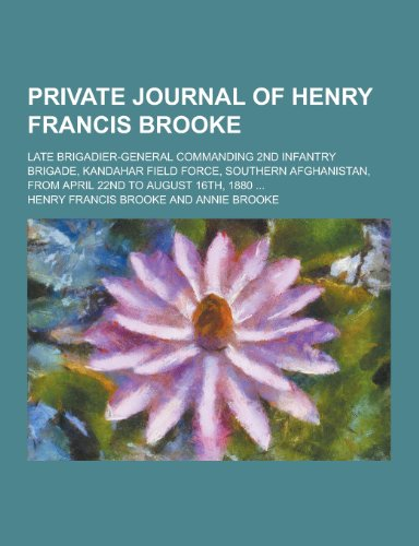 Private Journal of Henry Francis Brooke; Late Brigadier-General Commanding 2nd Infantry Brigade, Kandahar Field Force, Southern Afghanistan, from Apri