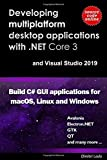 Developing multi-platform desktop applications with .NET Core 3 and Visual Studio 2019.: Build C# GUI application for macOS, Linux and Windows.
