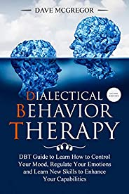 Dialectical Behavior Therapy: DBT Guide to Learn How to Control Your Mood, Regulate Your Emotions and Learn New Skills to En