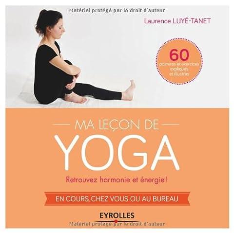 Ma leçon de yoga : Retrouvez harmonie et énergie ! En cours, chez vous ou au bureau, 60 postures et exercices expliqués et