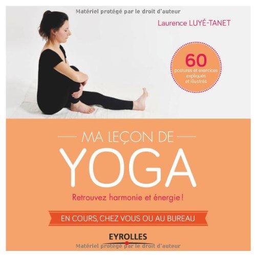 Ma leçon de yoga : Retrouvez harmonie et énergie ! En cours, chez vous ou au bureau, 60 postures et exercices expliqués et illustrés