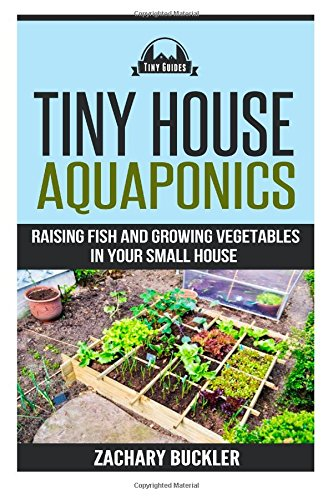 Tiny House Aquaponics: Raising Fish and Growing Vegetables in Your Small Space: Volume 2 (Tiny Guides)