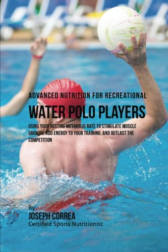Advanced Nutrition for Recreational Water Polo Players: Using Your Resting Metabolic Rate to Stimulate Muscle Growth, Add Energy to Your Training, and Outlast the Competition