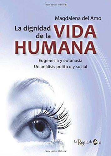 LA DIGNIDAD DE LA VIDA HUMANA: Eugenesia y eutanasia. Un análisis político y social. por Magdalena del Amo Fernández