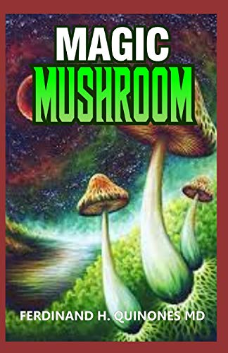 MAGIC MUSHROOM: A Complete Guide To Growing and Usage of Magic Mushroom -