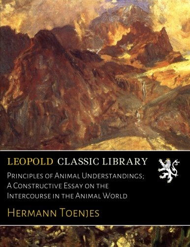Principles of Animal Understandings; A Constructive Essay on the Intercourse in the Animal World por Hermann Toenjes