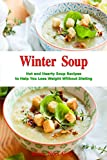 Winter Soup: Hot and Hearty Soup Recipes to Help You Lose Weight Without Dieting: Health and Fitness on a Budget (Souping and Soup Diet Cookbook Book 1)