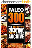 Paleo 300: The Definitive Everyday Paleo Recipe Archive (English Edition)