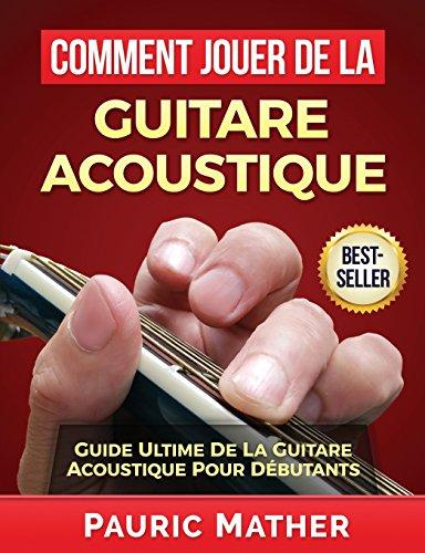 Comment Jouer De La Guitare Acoustique: Guide Ultime De La Guitare Acoustique Pour Débutants par Pauric Mather