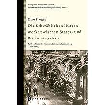 Die Schwäbischen Hüttenwerke zwischen Staats- und Privatwirtschaft: Zur Geschichte der Eisenverarbeitung in Württemberg (1803-1945) (Stuttgarter ... zur Landes- und Wirtschaftsgeschichte)