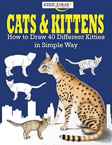 Cats & Kittens, How to Draw 40 Different Kitties in Simple Way: The Step-by-Step Way to Draw Domestic Breeds and Famous Felines - Alphabete How Draw To