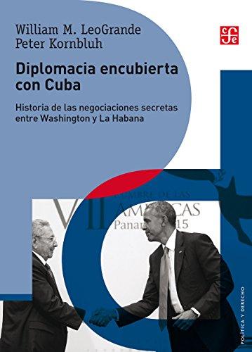 Diplomacia encubierta con Cuba. Historia de las negociaciones secretas entre Washington y La Habana por William LeoGrande