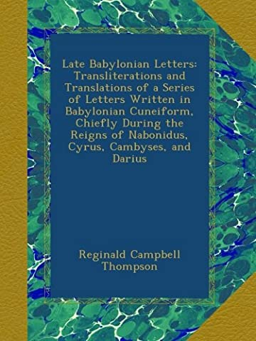 Late Babylonian Letters: Transliterations and Translations of a Series of Letters Written in Babylonian Cuneiform, Chiefly During the Reigns of Nabonidus, Cyrus, Cambyses, and Darius