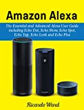 Amazon Alexa: The Essential and Advanced Alexa User Guide including Echo Dot, Echo Show, Echo Spot, Echo Tap, Echo Look and Echo Plus : (Manual book - March 2018) (English Edition)