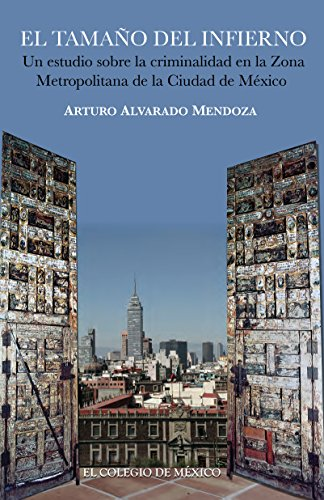 El tamaño del infierno. Un estudio sobre la criminalidad en la Zona Metropolitana de la Ciudad de México por Arturo Alvarado Mendoza
