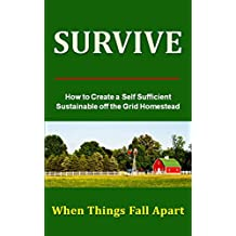 How to Survive When Things Fall Apart: Create a Self - Sufficient - Sustainable off the Grid Homestead