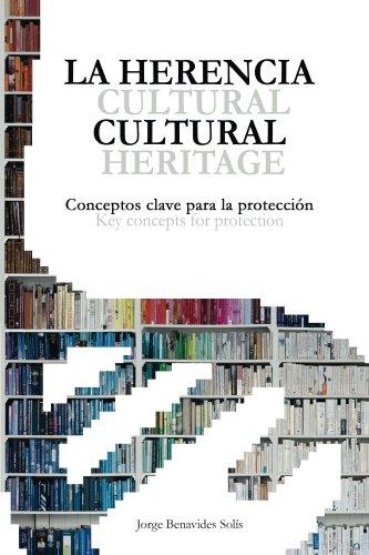 La Herencia Cultural. Conceptos Claves para la Protección.: Cultural Heritage. Key concepts for protection. por Jorge Benavides Solís
