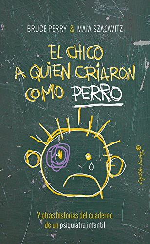 El chico al que criaron como un perro: Y otras historias del cuaderno de un psiquiatra infantil por Bruce Perry