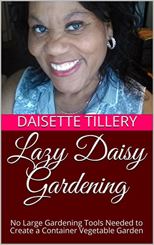 Lazy Daisy Gardening: No Large Gardening Tools Needed to Create a Container Vegetable Garden (Book 1) (English Edition) 1 Lazy Daisy