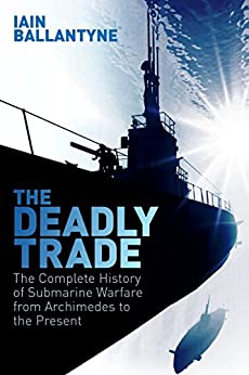 The Deadly Trade: The Complete History of Submarine Warfare From Archimedes to the Present by [Ballantyne, Iain]