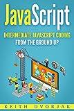 JavaScript: Intermediate JavaScript Coding From The Ground Up (DIY JavaScript Book 2)