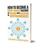 #8: How to Become a Money Making Machine By Trading and Investing in Cryptocurrencies (Book on How to Become a Millionaire with Cryptocurrency, Bitcoin, Blockchain, ... Ripple etc.) (Cryptocurrency Investing 1)