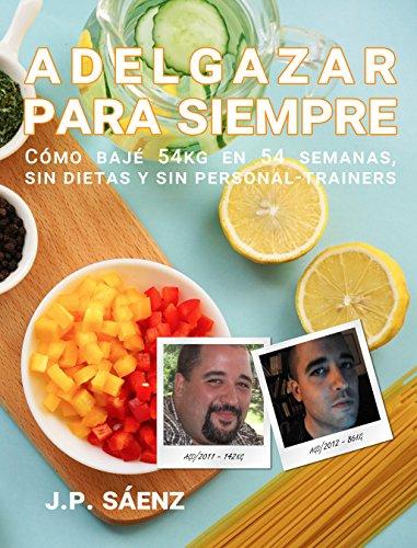 Descargar Libro Adelgazar para siempre: Cómo bajé 54kg en 54 semanas, sin dietas y sin Personal Trainers de J.P. Saenz