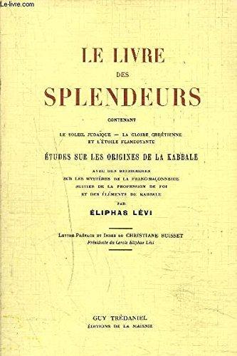 LE LIVRE DES SPLENDEURS CONTENANT LE SOLEIL JUDAIQUE LA GLOIRE CHRETIENNE ET L'ETOILE FLAMBOYANTE - ETUDES SUR LES ORIGINES DE LA KABBALE AVEC DES RECHERCHES SUR LES MYSTERES DE LA FRANC MACONNERIE SUIVIES DE LA PROFESSION DE FOI ETC.