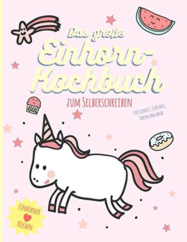 Das große Einhorn-Kochbuch zum Selberschreiben. Für Cookies, Cupcakes, Torten und mehr: Einhörner ♥︎ Kochen. Perfekt als Geschenk oder als kleine ... Geschenk-Ideen für Kochfans, Band 1)