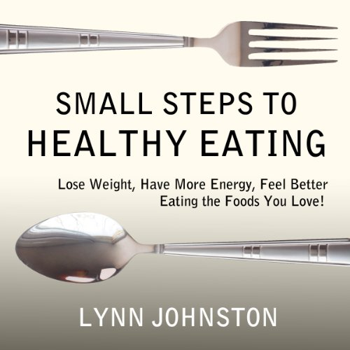 small-steps-to-healthy-eating-lose-weight-have-more-energy-feel-better-eating-the-foods-you-love