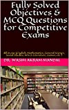 Fully Solved Objectives & MCQ Questions for Competitive Exams: All in one (English, Mathematics, General Science, Social Studies, Arts & Literature, Games, etc.)