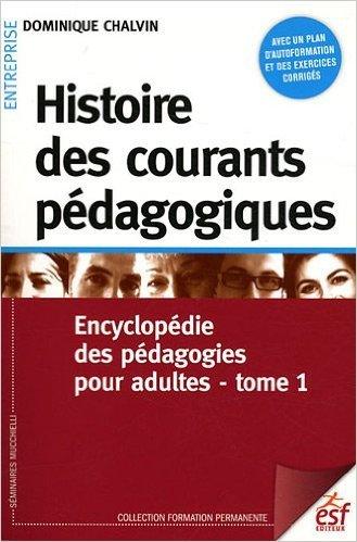 Histoire des courants pédagogiques : Tome 1, Encyclopédie des pédagogies pour adultes de Dominique Chalvin ,Jacques Coquerel (Préface) ( 7 juin 2012 ) par Jacques Coquerel (Préface) Dominique Chalvin
