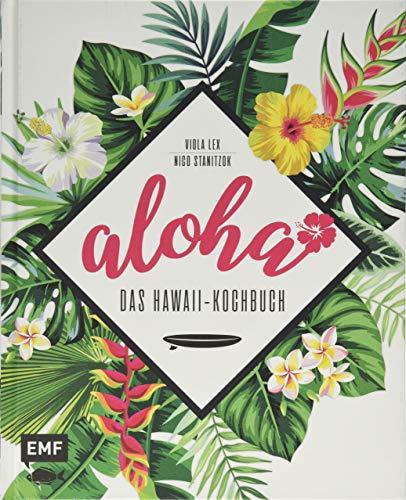 Aloha - Das Hawaii-Kochbuch: Poke, Huli-Huli-Hähnchen & Acai-Bowl: über 90 authentische Rezepte aus der Tiki-Küche für zu Hause - mit Reisereportagen und stimmungsvollen Impressionen