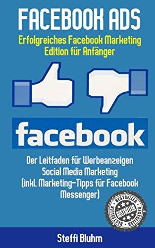 Facebook Ads - Erfolgreiches Facebook Marketing - Edition für Anfänger: Der Leitfaden für Werbeanzeigen - Social Media Marketing (inkl. Marketing-Tipps für Facebook Messenger)