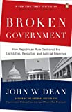 Broken Government: How Republican Rule Destroyed the Legislative, Executive, and Judicial Branches by John W. Dean (2008-10-07)
