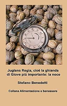 Juglans Regia,  cioè la ghianda di Giove più importante: la noce (Alimentazione e benessere Vol. 3) (Italian Edition) by [Benedetti, Stefano]