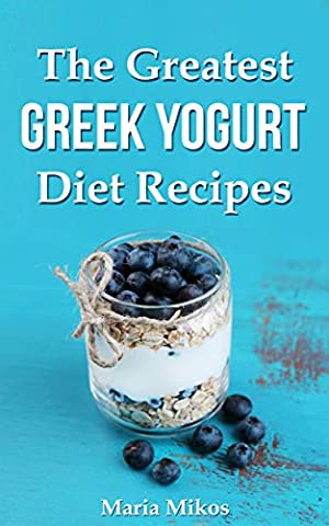 The Greatest Greek Yogurt Diet Recipes:Your Cookbook Guide to Make Healthy and Nutritious Meals with Yogurt for Athletes, Foodies and Dieters - From Breakfast to Holidays