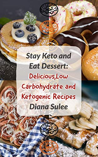 Stay Keto and Eat Dessert  : Delicious,Low Carbohydrate and Ketogenic Recipes (English Edition)