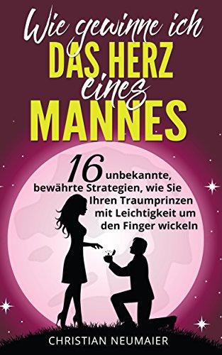 Wie gewinne ich das Herz eines Mannes: 16 unbekannte, bewährte Strategien, wie Sie Ihren Traumprinzen mit Leichtigkeit um den Finger - Sie Mann Ihren Wie Lieben Sie