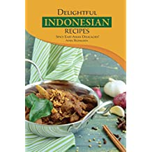 Delightful Indonesian Recipes: Spicy East-Asian Delicacies! (English Edition)