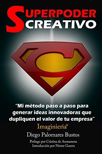 Superpoder Creativo: Mi método paso a paso para generar ideas innovadoras que dupliquen el valor de tu empresa por Diego Palomares Bustos