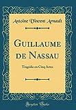 Guillaume de Nassau: Tragédie En Cinq Actes (Classic Reprint)