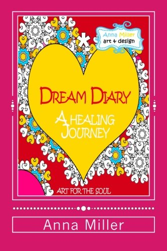 Dream Diary: A Healing Journey (through words and art therapy): From the series of Art Therapy Coloring Books by Anna Miller: Volume 4 (Art For The Soul)