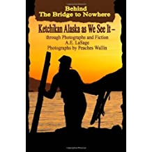 Behind the Bridge to Nowhere Ketchikan Alaska as We See It - through Photographs and Fiction by A.E. LaSage (2009-06-15)