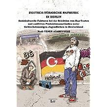 Deutsch-Türkische Rapmusik in Berlin: Soziokulturelle Faktoren bei der Selektion von Rap-Texten und auditiven Produktionsmethoden unter türkischstämmigen Jugendlichen in Deutschland