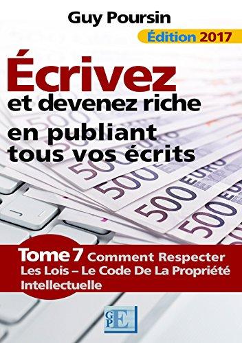 Écrivez et devenez riche en publiant tous vos écrits: Comment respecter les lois - Le Code de la Propriété Intellectuelle