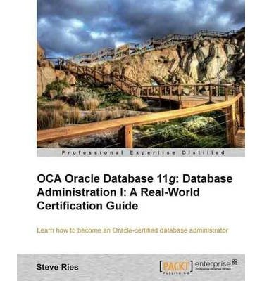 [(OCA Oracle Database 11g: Database Administration I: a Real-world Certification Guide * * )] [Author: Steve Ries] [Mar-2013] par Steve Ries