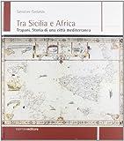 Tra Sicilia e Africa. Trapani. Storia di una città mediterranea