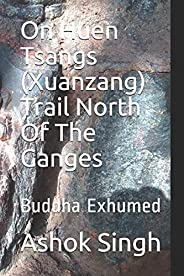 On Huen Tsangs (Xuanzang) Trail North Of The Ganges: Buddha Exhumed